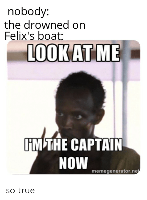 True, Boat, and Now: nobody:  the drowned on  Felix's boat:  LOOK AT ME  IM THE CAPTAIN  NOW  memegenerator.ne so true