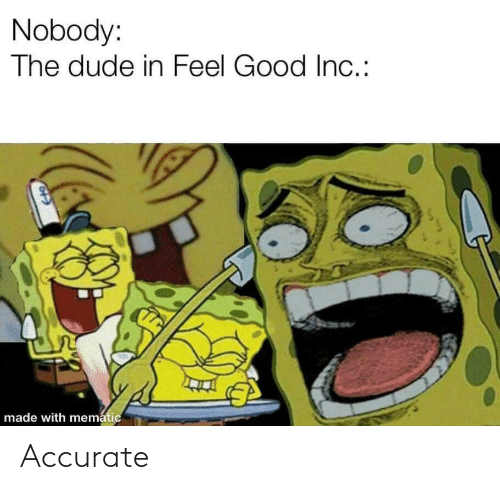 nobody: Nobody:  The dude in Feel Good In.:  made with mematic Accurate