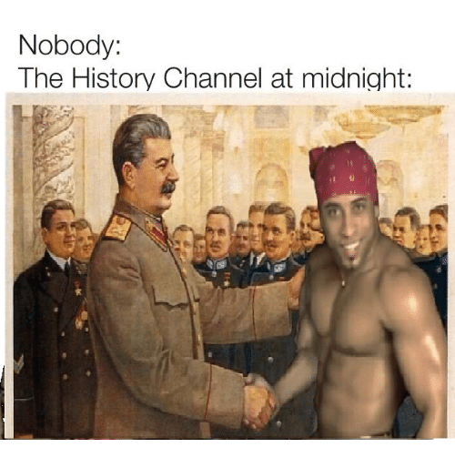 History, Midnight, and History Channel: Nobody:  The History Channel at midnight: