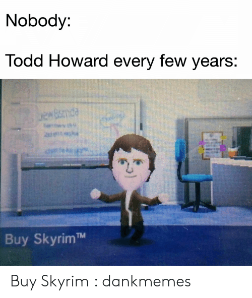todd: Nobody:  Todd Howard every few years:  uewBsmde  het  Buy SkyrimTM Buy Skyrim : dankmemes