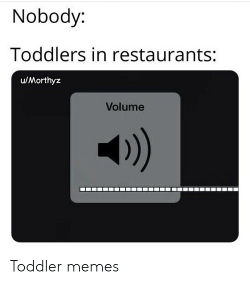 Restaurants: Nobody:  Toddlers in restaurants:  u/Morthyz  Volume  )) Toddler memes