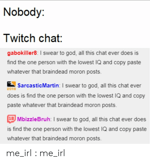God, Twitch, and Chat: Nobody:  Twitch chat:  gabokiller8: I swear to god, all this chat ever does is  find the one person with the lowest IQ and copy paste  whatever that braindead moron posts  SarcasticMartin: I swear to god, all this chat ever  2018  does is find the one person with the lowest IQ and copy  paste whatever that braindead moron posts  1BMbizzleBruh: I swear to god, all this chat ever does  is find the one person with the lowest IQ and copy paste  whatever that braindead moron posts me_irl : me_irl