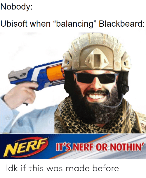 """Ubisoft, Nerf, and Blackbeard: Nobody:  Ubisoft when """"balancing"""" Blackbeard:  NER  STRONGREe  NERF IT'S NERF OR NOTHIN Idk if this was made before"""