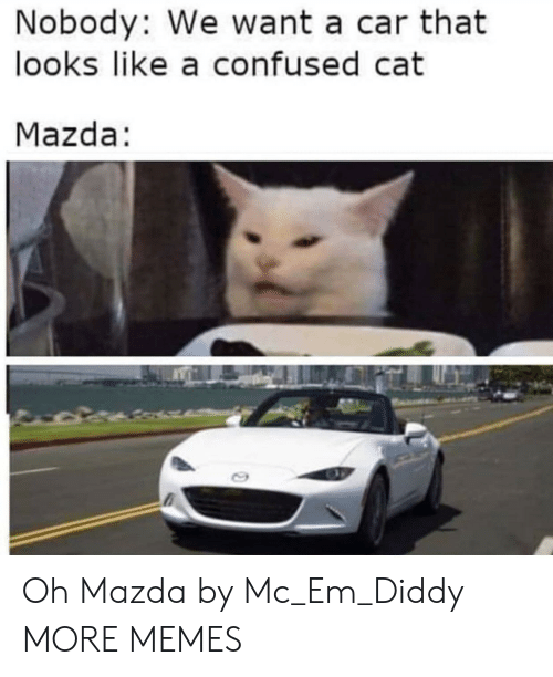 Confused, Dank, and Memes: Nobody: We want a car that  looks like a confused cat  Mazda: Oh Mazda by Mc_Em_Diddy MORE MEMES