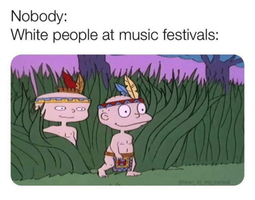 Music, White People, and White: Nobody:  White people at music festivals: