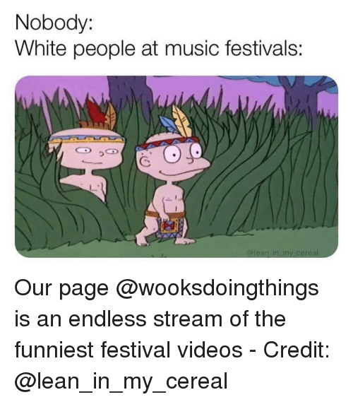 Lean, Music, and Videos: Nobody:  White people at music festivals: Our page @wooksdoingthings is an endless stream of the funniest festival videos - Credit: @lean_in_my_cereal