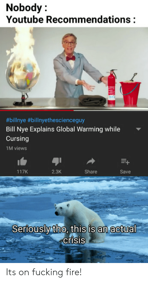 Bill Nye: Nobody:  Youtube Recommendations  9  #bilinye #billnyethescienceguy  Bill Nye Explains Global Warming while  Cursing  1M views  117K  2.3K  Share  Save  Seriouslytho, this is an actual  crisis Its on fucking fire!