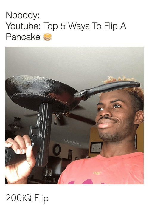 Meme, youtube.com, and Top: Nobody:  Youtube: Top 5 Ways To Flip A  Pancake  Oops. Meme  THE 200iQ Flip