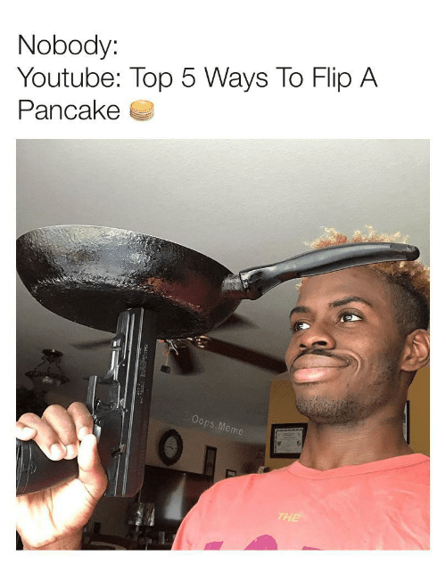 Meme, youtube.com, and Top: Nobody:  Youtube: Top 5 Ways To Flip A  Pancake  Oops.Meme  THE