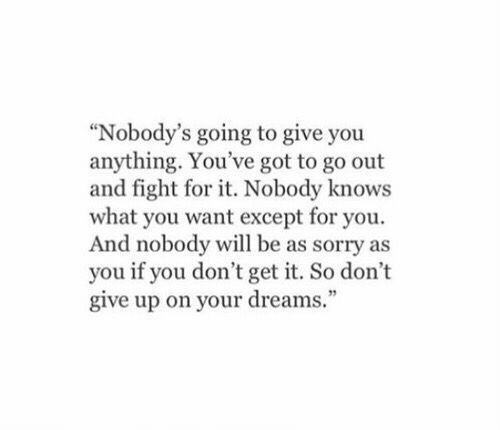 """Sorry, Dreams, and Fight: """"Nobody's going to give you  anything. You've got to go out  and fight for it. Nobody knows  what you want except for you.  And nobody will be as sorry as  you if you don't get it. So don't  give up on your dreams."""""""