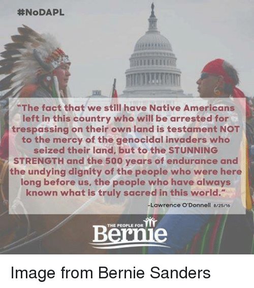 """odonnell:  #NoDAPL.  """"The fact that we still have Native Americans  left in this country who will be arrested for  trespassing on their own land is testament NOT  to the mercy of the genocidal invaders who  seized their land, but to the STUNNING  STRENGTH and the 500 years of endurance and  the undying dignity of the people who were here  long before us, the people who have always  known what is truly sacred in this world.""""  -Lawrence O'Donnell 8/25/16  THE PEOPLE FOR Image from Bernie Sanders"""