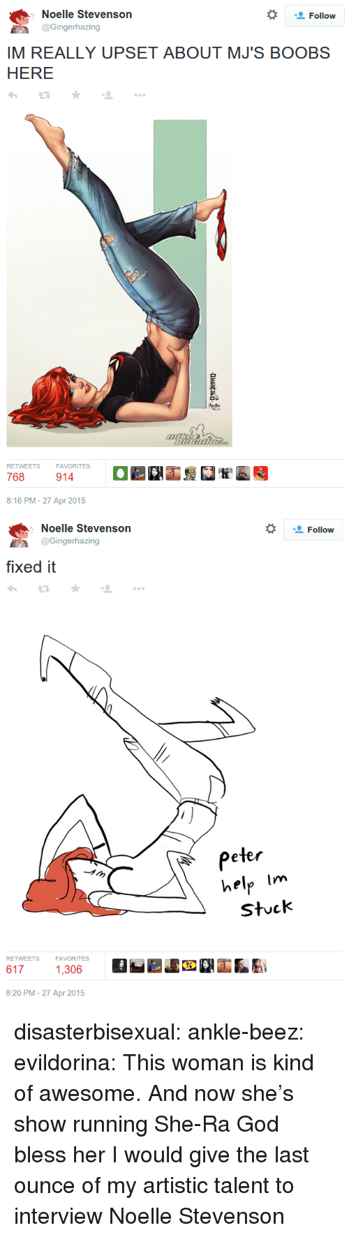 God, Target, and Tumblr: Noelle Stevenson  @Gingerhazing  Follow  IM REALLY UPSET ABOUT MJ'S BOOBS  HERE  FAVORITES  8:16 PM-27 Apr 2015   Noelle Stevenson  *  Follow  İA @Gingerhazing  fixed it  Peter  help Im  stuck  RETWEETS  FAVORITES  6171,300  8:20 PM-27 Apr 2015 disasterbisexual:  ankle-beez:  evildorina:  This woman is kind of awesome.  And now she's show running She-Ra God bless her  I would give the last ounce of my artistic talent to interview Noelle Stevenson