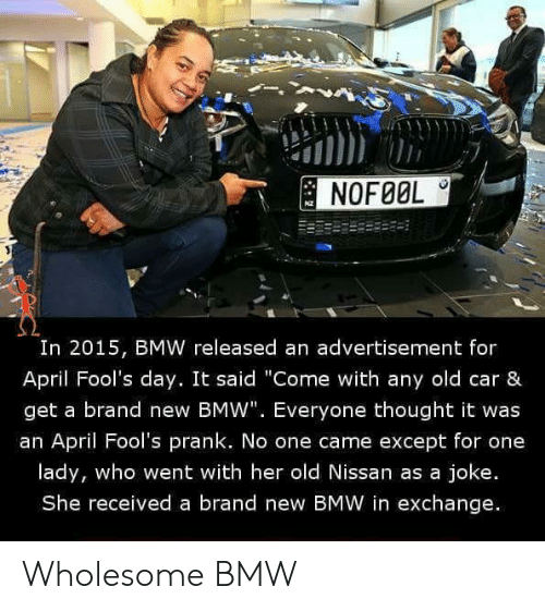 "April Fools: NOFØOL  I0  In 2015, BMW released an advertisement for  April Fool's day. It said ""Come with any old car &  get a brand new BMW"". Everyone thought it was  an April Fool's prank. No one came except for one  lady, who went with her old Nissan as a joke.  She received a brand new BMW in exchange. Wholesome BMW"