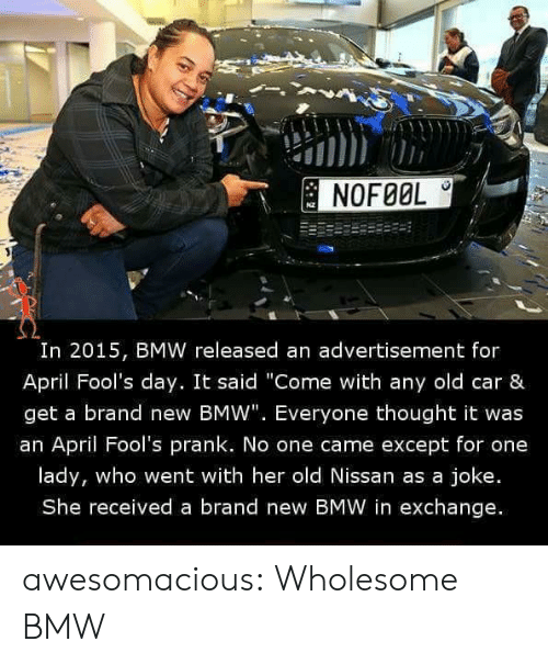 "April Fools: NOFØOL  I0  In 2015, BMW released an advertisement for  April Fool's day. It said ""Come with any old car &  get a brand new BMW"". Everyone thought it was  an April Fool's prank. No one came except for one  lady, who went with her old Nissan as a joke.  She received a brand new BMW in exchange. awesomacious:  Wholesome BMW"