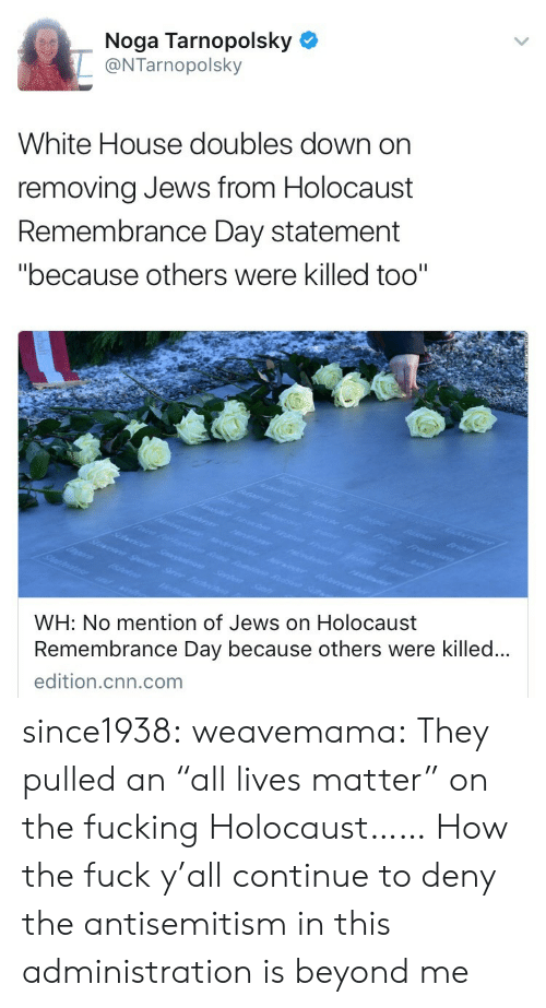 "deny: Noga Tarnopolsky  @NTarnopolsky  White House doubles down on  removing Jews from Holocaust  Remembrance Day statement  ""because others were killed too""  WH: No mention of Jews on Holocaust  Remembrance Day because others were killed..  edition.cnn.com since1938:  weavemama: They pulled an ""all lives matter"" on the fucking Holocaust……  How the fuck y'all continue to deny the antisemitism in this administration is beyond me"