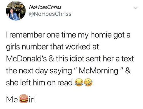 """the next day: NoHoesChriss  @NoHoesChriss  Iremember one time my homie got a  girls number that worked at  McDonald's & this idiot sent her a text  the next day saying """" McMorning """" &  she left him on read Me🍔irl"""