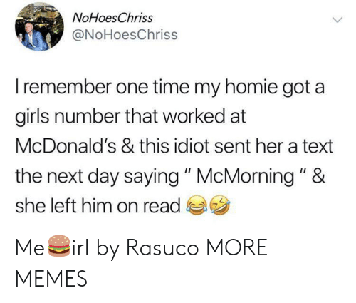 """the next day: NoHoesChriss  @NoHoesChriss  Iremember one time my homie got a  girls number that worked at  McDonald's & this idiot sent her a text  the next day saying"""" McMorning """" &  she left him on read Me🍔irl by Rasuco MORE MEMES"""