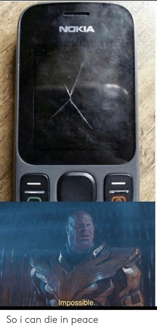 impossible: NOKIA  Impossible. So i can die in peace