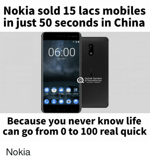 0 to 100: Nokia sold 15 lacs mobiles  in just 50 seconds in China  06:00  Quiet Quotes  @TheQuiet Quotes  Because you never know life  can go from 0 to 100 real quick Nokia