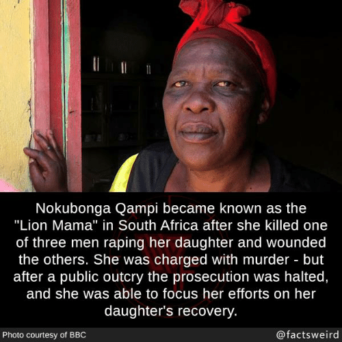 "South Africa: Nokubonga Qampi became known as the  ""Lion Mama"" in South Africa after she killed one  of three men raping her daughter and wounded  the others. She was charged with murder but  after a public outcry the prosecution was halted,  and she was able to focus her efforts on her  daughter's recovery  Photo courtesy of BBO  @factsweird"
