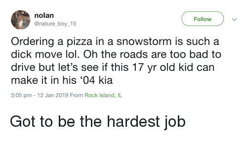 Bad, Lol, and Pizza: nolan  @nature_boy_15  Follow  Ordering a pizza in a snowstorm is such a  dick move lol. Oh the roads are too bad to  drive but let's see if this 17 yr old kid can  make it in his '04 kia  3:05 pm -12 Jan 2019 From Rock Island, IL Got to be the hardest job