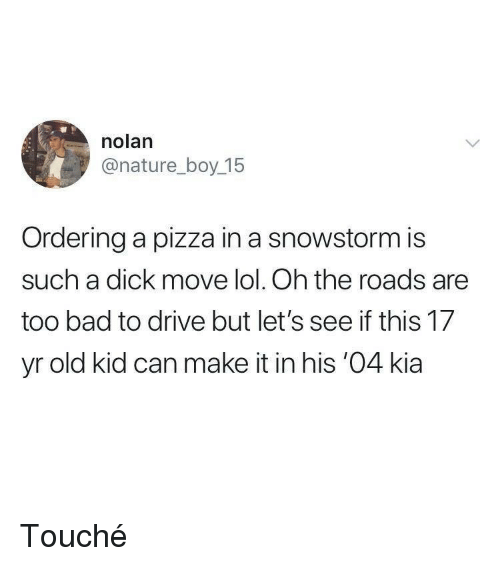 kia: nolan  @nature_boy 15  Ordering a pizza in a snowstorm is  such a dick move lol. Oh the roads are  too bad to drive but let's see if this 17  yr old kid can make it in his '04 kia Touché