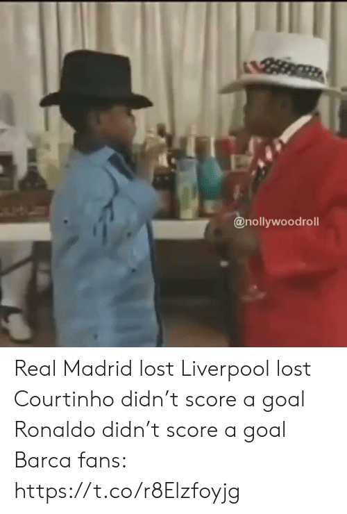 Real Madrid, Soccer, and Lost: @nollywoodroll Real Madrid lost Liverpool lost Courtinho didn't score a goal  Ronaldo didn't score a goal  Barca fans: https://t.co/r8Elzfoyjg