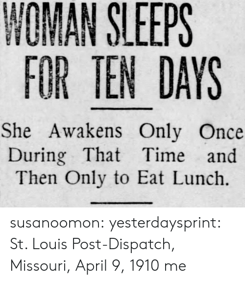 Target, Tumblr, and Blog: NOMAN SLEEPS  FOR TEN DAYS  She Awakens Only Once  During That Time and  Then Only to Eat Lunch. susanoomon:  yesterdaysprint:   St. Louis Post-Dispatch, Missouri, April 9, 1910   me
