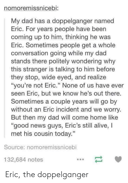 "Alive, Dad, and Doppelganger: nomoremissnicebi:  My dad has a doppelganger named  Eric. For years people have been  coming up to him, thinking he was  Eric. Sometimes people get a whole  conversation going while my dad  stands there politely wondering why  this stranger is talking to him before  they stop, wide eyed, and realize  ""you're not Eric."" None of us have ever  seen Eric, but we know he's out there.  Sometimes a couple years will go by  without an Eric incident and we worry.  But then my dad will come home like  good news guys, Eric's still alive, I  met his cousin today.""  Source: nomoremissnicebi  132,684 notes Eric, the doppelganger"