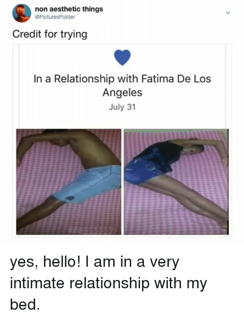 Hello, Aesthetic, and Los Angeles: non aesthetic things  @PicturesFolder  Credit for trying  In a Relationship with Fatima De Los  Angeles  July 31 yes, hello! I am in a very intimate relationship with my bed.