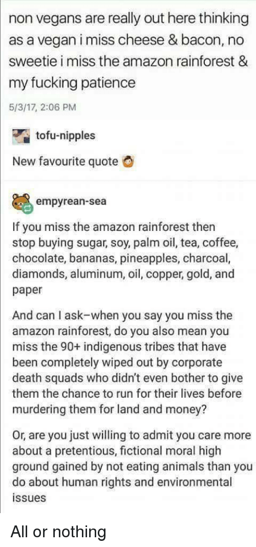 Amazon, Animals, and Fucking: non vegans are really out here thinking  as a vegan i miss cheese & bacon, no  sweetie i miss the amazon rainforest &  my fucking patience  5/3/17, 2:06 PM  tofu-nipples  New favourite quote  empyrean-sea  If you miss the amazon rainforest then  stop buying sugar, soy, palm oil, tea, coffee,  chocolate, bananas, pineapples, charcoal,  diamonds, aluminum, oil, copper, gold, and  paper  And can I ask-when you say you miss the  amazon rainforest, do you also mean you  miss the 90+ indigenous tribes that have  been completely wiped out by corporate  death squads who didn't even bother to give  them the chance to run for their lives before  murdering them for land and money?  Or, are you just willing to admit you care more  about a pretentious, fictional moral high  ground gained by not eating animals than you  do about human rights and environmental  ssues All or nothing