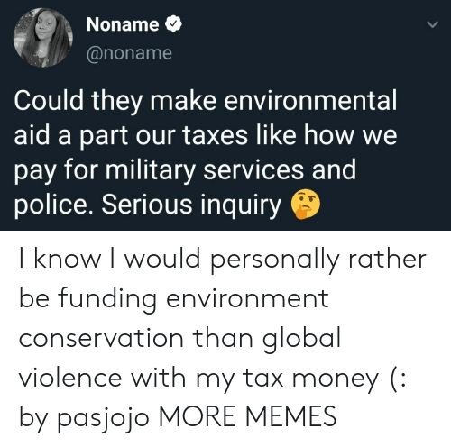 Dank, Memes, and Money: Noname  @noname  Could they make environmental  aid a part our taxes like how we  pay for military services and  police. Serious inquiry I know I would personally rather be funding environment conservation than global violence with my tax money (: by pasjojo MORE MEMES