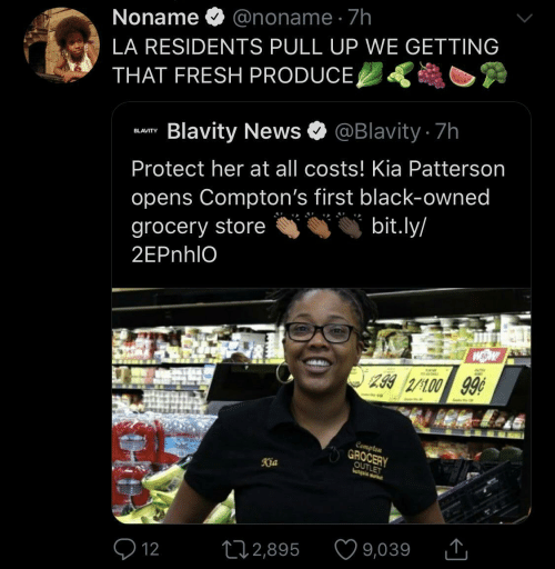 Opens: Noname O @noname · 7h  LA RESIDENTS PULL UP WE GETTING  THAT FRESH PRODUCE,  Blavity News O @Blavity 7h  BLAVITY  Protect her at all costs! Kia Patterson  opens Compton's first black-owned  bit.ly/  grocery store  2EPnhlO  299 2/100 99¢  Compten  GROCERY  OUTLET  Kia  9,039  272,895  Q 12