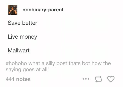 Hohoho: nonbinary-parent  Save better  Live money  Mallwart  #hohoho what a silly post thats bot how the  saying goes at all!  441 notes