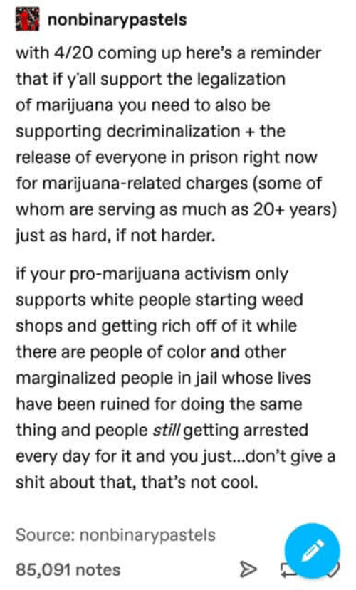 Jail, Shit, and Weed: nonbinarypastels  with 4/20 coming up here's a reminder  that if y'all support the legalization  of marijuana you need to also be  supporting decriminalization the  release of everyone in prison right now  for marijuana-related charges (some of  whom are serving as much as 20+ years)  just as hard, if not harder.  if your pro-marijuana activism only  supports white people starting weed  shops and getting rich off of it while  there are people of color and other  marginalized people in jail whose lives  have been ruined for doing the same  thing and people still getting arrested  every day for it and you just...don't give a  shit about that, that's not cool.  Source: nonbinarypastels  85,091 notes
