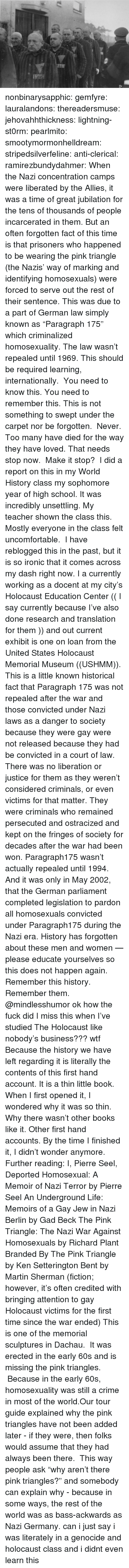 "Credited: nonbinarysapphic:  gemfyre:  lauralandons:  thereadersmuse:  jehovahhthickness:  lightning-st0rm:  pearlmito:  smootymormonhelldream:  stripedsilverfeline:  anti-clerical:  ramirezbundydahmer:  When the Nazi concentration camps were liberated by the Allies, it was a time of great jubilation for the tens of thousands of people incarcerated in them. But an often forgotten fact of this time is that prisoners who happened to be wearing the pink triangle (the Nazis' way of marking and identifying homosexuals) were forced to serve out the rest of their sentence. This was due to a part of German law simply known as ""Paragraph 175"" which criminalized homosexuality. The law wasn't repealed until 1969.  This should be required learning, internationally.   You need to know this. You need to remember this. This is not something to swept under the carpet nor be forgotten.  Never. Too many have died for the way they have loved. That needs stop now.  Make it stop?   I did a report on this in my World History class my sophomore year of high school. It was incredibly unsettling.  My teacher shown the class this. Mostly everyone in the class felt uncomfortable.   I have reblogged this in the past, but it is so ironic that it comes across my dash right now. I a currently working as a docent at my city's Holocaust Education Center (( I say currently because I've also done research and translation for them )) and out current exhibit is one on loan from the United States Holocaust Memorial Museum ((USHMM)). This is a little known historical fact that Paragraph 175 was not repealed after the war and those convicted under Nazi laws as a danger to society because they were gay were not released because they had be convicted in a court of law. There was no liberation or justice for them as they weren't considered criminals, or even victims for that matter. They were criminals who remained persecuted and ostracized and kept on the fringes of society for decades after the war had been won. Paragraph175 wasn't actually repealed until 1994. And it was only in May 2002, that the German parliament completed legislation to pardon all homosexuals convicted under Paragraph175 during the Nazi era. History has forgotten about these men and women — please educate yourselves so this does not happen again. Remember this history. Remember them.  @mindlesshumor ok how the fuck did I miss this when I've studied The Holocaust like nobody's business??? wtf  Because the history we have left regarding it is literally the contents of this first hand account. It is a thin little book. When I first opened it, I wondered why it was so thin. Why there wasn't other books like it. Other first hand accounts. By the time I finished it, I didn't wonder anymore.  Further reading: I, Pierre Seel, Deported Homosexual: A Memoir of Nazi Terror by Pierre Seel An Underground Life: Memoirs of a Gay Jew in Nazi Berlin by Gad Beck The Pink Triangle: The Nazi War Against Homosexuals by Richard Plant Branded By The Pink Triangle by Ken Setterington Bent by Martin Sherman (fiction; however, it's often credited with bringing attention to gay Holocaust victims for the first time since the war ended)  This is one of the memorial sculptures in Dachau.  It was erected in the early 60s and is missing the pink triangles.  Because in the early 60s, homosexuality was still a crime in most of the world.Our tour guide explained why the pink triangles have not been added later - if they were, then folks would assume that they had always been there.  This way people ask ""why aren't there pink triangles?"" and somebody can explain why - because in some ways, the rest of the world was as bass-ackwards as Nazi Germany.   can i just say i was literately in a genocide and holocaust class and i didnt even learn this"