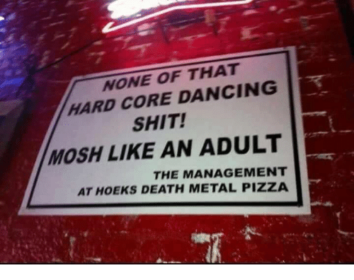 mosh: NONE OF THAT  HARD CORE DANCING  SHIT!  MOSH LIKE AN ADULT  THE MANAGEMENT  AT HOEKS DEATH METAL PIZZA