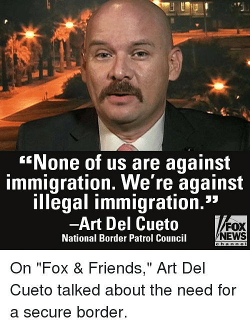 "illegal immigration: None of us are against  immigration. We're against  illegal immigration.""  -Art Del Cueto  National Border Patrol Council  FOX  NEWS  e ha n n e l On ""Fox & Friends,"" Art Del Cueto talked about the need for a secure border."