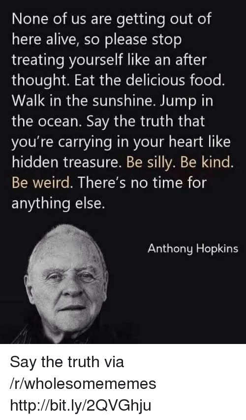 hopkins: None of us are getting out of  here alive, so please stop  treating yourself like an after  thought. Eat the delicious food.  Walk in the sunshine. Jump in  the ocean. Say the truth that  you're carrying in your heart like  hidden treasure. Be silly. Be kind.  Be weird. There's no time for  anything else  Anthony Hopkins Say the truth via /r/wholesomememes http://bit.ly/2QVGhju