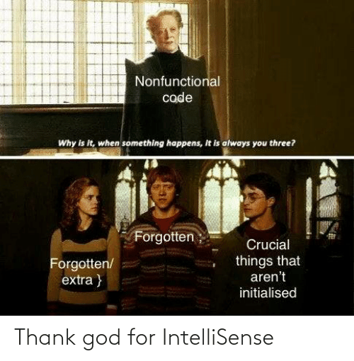 Things That: Nonfunctional  code  Why is it, when something happens, It is always you three?  Forgotten;  Crucial  things that  aren't  Forgotten/  extra }  initialised Thank god for IntelliSense