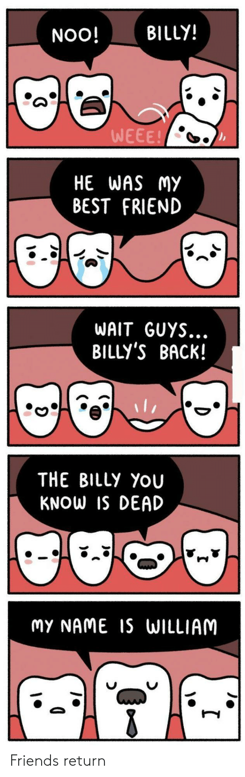 Best Friend, Best, and Back: NOO! BILLY!  WEEE!  HE WAS MY  BEST FRIEND  WAIT GUYS...  BILLY'S BACK!  THE BILLy YoU  KNOW IS DEAD  MY NAME IS WILLIAM Friends return
