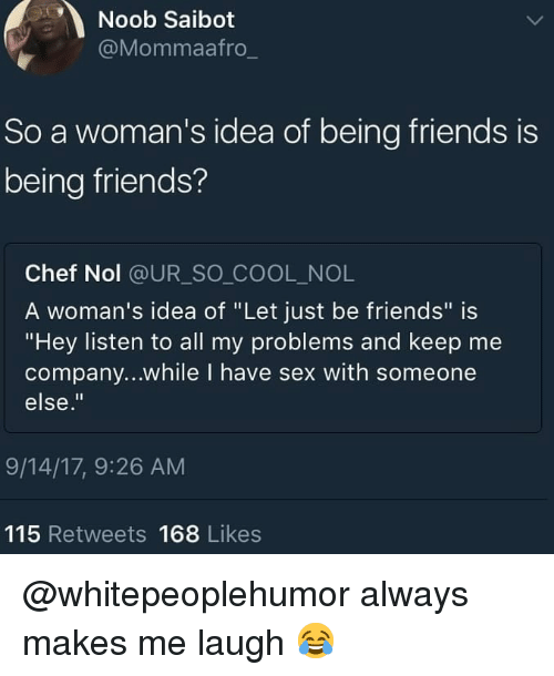"Friends, Memes, and Sex: Noob Saibot  @Mommaafro  So a woman's idea of being friends is  being friends?  Chef Nol @UR_SO COOL_NOL  A woman's idea of ""Let just be friends"" is  ""Hey listen to all my problems and keep me  company...while I have sex with someone  else.""  9/14/17, 9:26 AM  115 Retweets 168 Likes @whitepeoplehumor always makes me laugh 😂"
