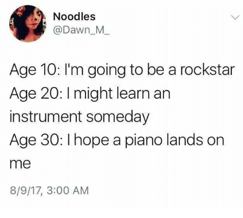 Dawn, Piano, and Rockstar: Noodles  @Dawn_M  Age 10: I'm going to be a rockstar  Age 20: I might learn an  instrument someday  Age 30: Ihope a piano lands on  me  8/9/17, 3:00 AM