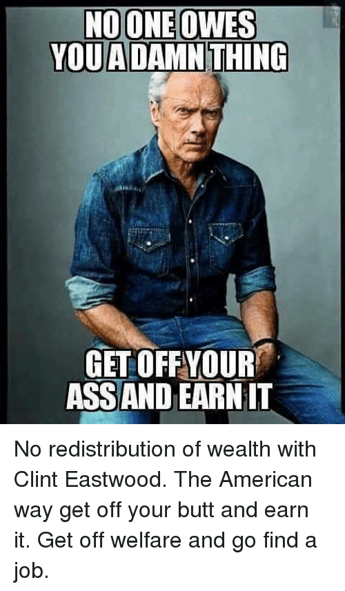 Clint Eastwood: NOONE OWES  YOU ADAMN THING  GET OFFYOUR  ASSAND EARN IT No redistribution of wealth with Clint Eastwood. The American way get off your butt and earn it. Get off welfare and go find a job.