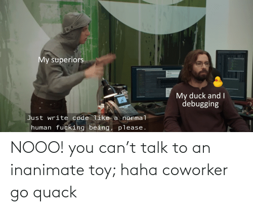 toy: NOOO! you can't talk to an inanimate toy; haha coworker go quack