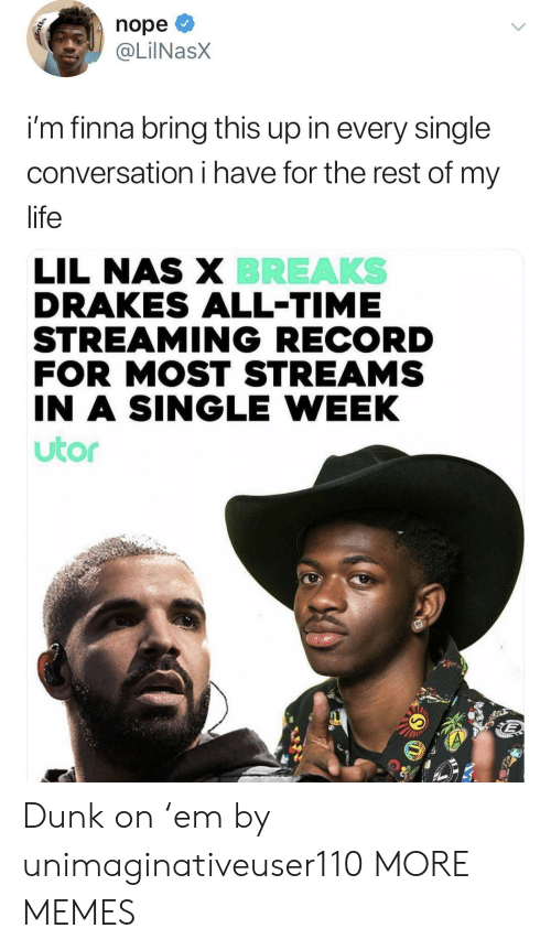 Lil Nas X: nope  @LİINaSX  im finna bring this up in every single  conversation i have for the rest of my  life  BREAKS  LIL NAS X  DRAKES ALL-TIME  STREAMING RECORD  FOR MOST STREAMS  IN A SINGLE WEEK  utor Dunk on 'em by unimaginativeuser110 MORE MEMES