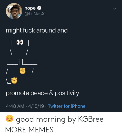 Dank, Iphone, and Memes: nope  @LİINaSX  might fuck around and  promote peace & positivity  4:48 AM 4/15/19 . Twitter for iPhone ☺️ good morning by KGBree MORE MEMES
