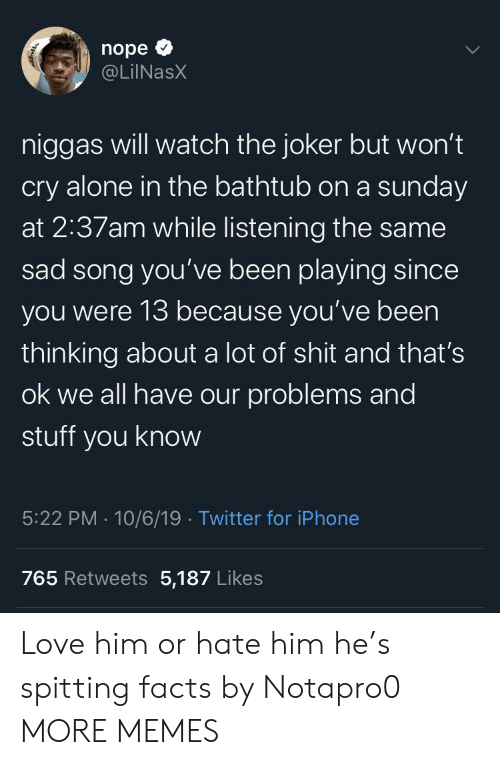 Being Alone, Dank, and Facts: nope  @LiINasX  niggas will watch the joker but won't  cry alone in the bathtub on a sunday  at 2:37am while listening the same  sad song you've been playing since  you were 13 because you've been  thinking about a lot of shit and that's  ok we all have our problems and  stuff you know  5:22 PM 10/6/19 Twitter for iPhone  765 Retweets 5,187 Likes  ् Love him or hate him he's spitting facts by Notapro0 MORE MEMES