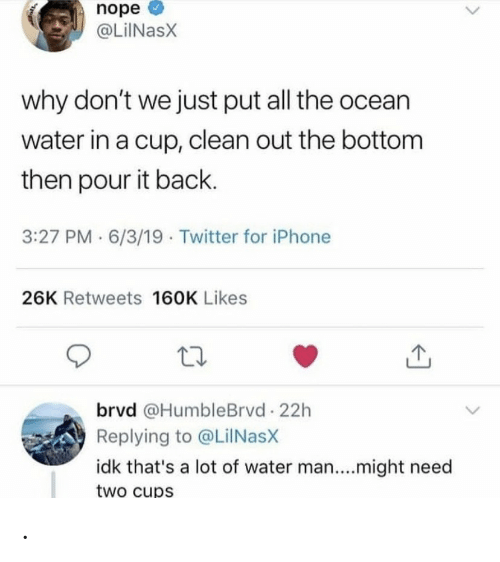 cup: nope  @LiINasX  why don't we just put all the ocean  water in a cup, clean out the bottom  then pour it back.  3:27 PM · 6/3/19 · Twitter for iPhone  26K Retweets 160K Likes  brvd @HumbleBrvd 22h  Replying to @LilNasX  idk that's a lot of water man....might need  two cups .