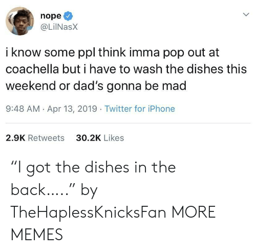 "13 2019: nope  @LilNasX  i know some ppl think imma pop out at  coachella but i have to wash the dishes this  weekend or dad's gonna be mad  9:48 AM Apr 13, 2019 Twitter for iPhone  30.2K Likes  2.9K Retweets ""I got the dishes in the back….."" by TheHaplessKnicksFan MORE MEMES"